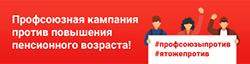 Профсоюзная кампания против повышения пенсионного возраста!